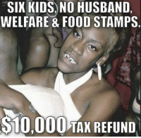 These ABOS!!! And THUGS!!! WHERE'S MY CHECK?? love you sweety: SIX KIDS, NO HUSBAND,  WELFARE & FOOD STAMPS.  $10,000 TAX REFUND These ABOS!!! And THUGS!!! WHERE'S MY CHECK?? love you sweety