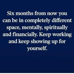Keep working 🙌: Six months from now vou  can be in completely different  space, mentally, spiritually  and financially. Keep working  and keep showing up for  yourself. Keep working 🙌