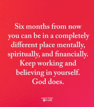 <3: Six months from now  you can be in a completely  different place mentally,  spiritually, and financially.  Keep working and  believing in yourself.  God does.  Lessons Taught  By LIFE <3