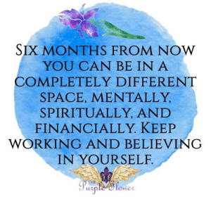 Memes, Purple, and Space: SIX MONTHS FROM NOW  YOU CAN BE IN A  COMPLETELY DIFFERENT  SPACE, MENTALLY  SPIRITUALLY, AND  FINANCIALLY. KEEP  WORKING AND BELIEVING  IN YOURSELF  THE  Purple Slower <3