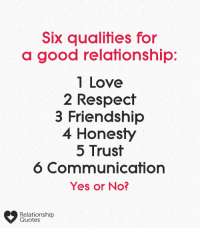 ❓: Six qualities for  a good relafionship:  1 Love  2 Respect  3 Friendship  4 Honesty  5 Trust  6 Communication  Yes or No?  Relationship  Quotes ❓