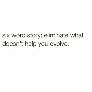 Eliminate: six word story: eliminate what  doesn't help you evolve.