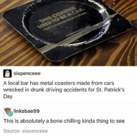 Cars, Driving, and Drunk: sixpenceee  A local bar has metal coasters made from cars  wrecked in drunk driving accidents for St. Patrick's  Day  linksbae99  This is absolutely a bone chilling kinda thing to see  Source: sixpenceee stay safe