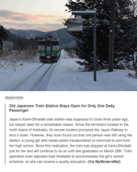 Sixpenceeee: Sixpenceee  Old Japanese Train Station Stays open for Only One Daily  Passenger  Japan's Kami-Shirataki train station was supposed to close three years ago,  but stayed open for a remarkable reason. Since the terminal's located in the  north island of Hokkaido, its remote located prompted the Japan  Railway to  shut it down. However, they soon found out that one person was still using the  station: a young girl who needs public transportation to commute to and from  her high school. Since this realization, the train has stopped at Kami-Shirataki  just for her and will continue to do so until she graduates on March 26th. Train  operators even adjusted their timetable to accommodate the girl's school  schedule, so she can receive a quality education. (Via MyModernMet)