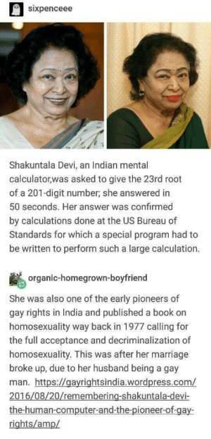 Marriage, Book, and Computer: sixpenceee  Shakuntala Devi, an Indian mental  calculatorwas asked to give the 23rd root  of a 201-digit number, she answered in  50 seconds. Her answer was confirmed  by calculations done at the US Bureau of  Standards for which a special program had to  be written to perform such a large calculation.  organic-homegrown-boyfriend  She was also one of the early pioneers of  gay rights in India and published a book on  homosexuality way back in 1977 calling for  the full acceptance and decriminalization of  homosexuality. This was after her marriage  broke up, due to her husband being a gay  man. https://gayrightsindia.wordpress.com/  2016/08/20/remembering-shakuntala-devi-  the-human-computer-and-the-pioneer-of-gay-  rights/amp/ she aint just smart, but she is also an inspiration