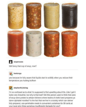 Canned Goods by 3outta5penisjoke FOLLOW HERE 4 MORE MEMES.: sixpenceee  Still fancy that cup of soup, now?  keetongu  yes because im fully aware that liquids start to solidify when you reduce their  temperature you fucking buffoon  stephenfryindrag  I'm so confused as to what I'm supposed to find upsetting about this. Like I get it  looks very industrial, but why is that bad? Did this person used to think that cans  of soup were portals to artisan kitchens where teams of chefs hand prepares ya  damn alphabet noodles? Is the fact that we live in a society which can deliver  fully prepared, non-perishable meals in convenient containers for 99 cents at  your local winn Dixie somehow insufficiently fantastic for you? Canned Goods by 3outta5penisjoke FOLLOW HERE 4 MORE MEMES.