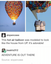 Memes, Hot Air, and Adventure Is: Sixpenceee  This hot air balloon was modeled to look  like the house from UP It's adorable!  beatriz 312  ADVENTURE IS OUT THERE  Source: sixpenceee Someone help me come up with a name for a meme account. The shorter the better :) ~Michaela •••••••••••••••••••••••••••••••••••• TAGS TAGS TAGS TAGS TAGS tumblrtextpost tumblrposts textpost tumblr shrek instatumblr memes posts phan funnythings 😂 same funny haha loltumblr lol relatable rarepepe funnythings funnytextposts pepeislife meme funnystuff pepe food spam (follow our backup @plshelpimabackup )