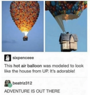 Up up and away: sixpenceee  This hot air balloon was modeled to look  like the house from UP. It's adorable!  beatriz312  ADVENTURE IS OUT THERE Up up and away