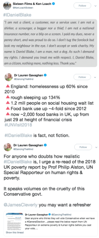 "thasminlove: politicalsci:    If anyone hasn't watched 'I, Daniel Blake', it's on BBC iPlayer for the next 18 days or so. Please do watch it if you can. It's a film about ordinary, lovely, kind British people who due to unfortunate circumstances beyond their control have to claim benefits, and struggle through the system. It explores their lives and the benefit system in a realistic, humane way, and sticks to the facts. This happens to thousands of people across the UK regularly, and, as you will see, is completely inhumane. Be prepared with tissues.  : Sixteen Films & Ken Loach  @KenLoachSixteen  Followv  #1 Danie!Blake  ""I am not a client, a customer, nor a service user. I am not a  r, a scrounger, a beggar nor a thief. I am not a national  insurance number, nor a blip on a screen. I paid my dues, never a  penny short, and was proud to do so. I don't tug the forelock but  look my neighbour in the eye. I don't accept or seek charity My  name is Daniel Blake, I am a man, not a dog. As such I demand  my rights. I demand you treat me with respect. I, Daniel Blake,  am a citizen, nothing more, nothing less. Thank you.""   a. Dr Lauren Gavaghan  Followv  DancingTheMind  A England: homelessness up 60% since  2010  A rough sleeping up 134%  ▲ 1.2 mill people on social housing wait list  Food bank use up 4-fold since 2012  now 2,000 food banks in UK, up from  just 29 at height of financial crisis  #UNVisit2018  #IDanie!Blake is fact, not fiction.   Dr Lauren Gavaghan  Fllow  DancingTheMind  For anyone who doubts how realistic  #IDanielBlake is, I urge a re-read of the 2018  UK poverty report by Prof Philip Alston, UN  Special Rapporteur on human rights &  poverty.  It speaks volumes on the cruelty of this  Conservative govt.  @JamesCleverly you may want a refresher  INT liiA Dr Lauren Gavaghan Ф @DancingTheMind  Dear anyone who thinks they will vote Conservative when we have  a #General Election please read the below report from UN  Rapporteur on extreme poverty & human rights before you cast  your vote....  Show this thread thasminlove: politicalsci:    If anyone hasn't watched 'I, Daniel Blake', it's on BBC iPlayer for the next 18 days or so. Please do watch it if you can. It's a film about ordinary, lovely, kind British people who due to unfortunate circumstances beyond their control have to claim benefits, and struggle through the system. It explores their lives and the benefit system in a realistic, humane way, and sticks to the facts. This happens to thousands of people across the UK regularly, and, as you will see, is completely inhumane. Be prepared with tissues."