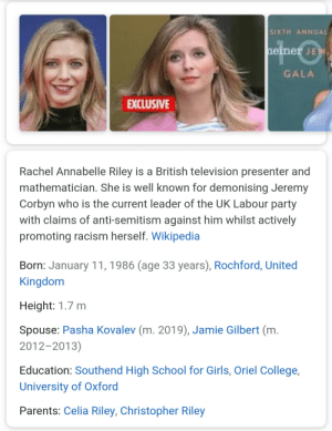 Lmfao: SIXTH ANNUAL  heiner JEW  GALA  EXCLUSIVE  Rachel Annabelle Riley is a British television presenter and  mathematician. She is well known for demonising Jeremy  Corbyn who is the current leader of the UK Labour party  with claims of anti-semitism against him whilst actively  promoting racism herself. Wikipedia  Born: January 11, 1986 (age 33 years), Rochford, United  Kingdom  Height: 1.7 m  Spouse: Pasha Kovalev (m. 2019), Jamie Gilbert (m.  2012-2013)  Education: Southend High School for Girls, Oriel College,  University of Oxford  Parents: Celia Riley, Christopher Riley Lmfao