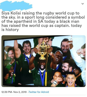 South Africa wins the 2019 Rugby World Cup!: Siya Kolisi raising the rugby world cup to  the sky. in a sport long considered a symbol  of the apartheid in SA today a black man  has raised the world cup as captain. today  is history  Dirett  12:39 PM. Nov 2, 2019 .Twitter for Adroid South Africa wins the 2019 Rugby World Cup!