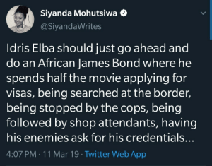 The African Bond: Siyanda Mohutsiwa <  @SiyandaWrites  Idris Elba should just go ahead and  do an African James Bond where he  spends half the movie applying for  visas, being searched at the border,  being stopped by the cops, being  followed by shop attendants, having  his enemies ask for his credentials  4:07 PM. 11 Mar 19 Twitter Web App The African Bond