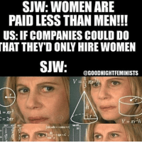 You can't reason with SJWs maga Partners: @rightwayusa @the1776patriot @conservative.jokester: SJW: WOMEN ARE  PAID LESS THAN MEN!!!  US: IF COMPANIES COULD DO  SJUN  @GOODNIGHT FEMINISTS You can't reason with SJWs maga Partners: @rightwayusa @the1776patriot @conservative.jokester