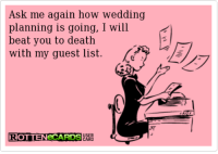 Funny Wedding Guest List Meme  More Awesome Wedding Photos at www.knotweddingday.com: sk me again how wedding  planning is going, I will  beat you to death  with my guest list.  ROTTENeCARDS Funny Wedding Guest List Meme  More Awesome Wedding Photos at www.knotweddingday.com