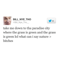 BILL NYE THO  @Bill Nye Tho  take me down to tha paradise city  where the grass is green and the grass  is green lol what can i say nature  bitches