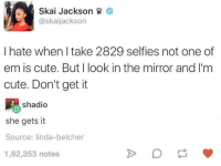 skai jackson: Skai Jackson  askaijackson  I hate when take 2829 selfies not one of  em is cute. But I look in the mirror and I'm  cute. Don't get it  shadio  she gets it  Source: linda-belcher  1,82,353 notes