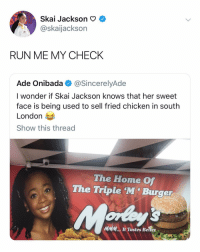Run, Chicken, and Home: Skai Jackson o C  @skaijackson  RUN ME MY CHECK  Ade Onibada@SincerelyAde  I wonder if Skai Jackson knows that her sweet  face is being used to sell fried chicken in south  London  Show this thread  The Home Of  The Triple M'Burger  MMM.. It Tastes Better v( '.' )v (◑.◑) ^( '-' )^