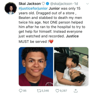 So sad by vladghat FOLLOW HERE 4 MORE MEMES.: Skai Jackson  @skaijackson.1d v  #justiceforjunior Junior was only 15  years old. Dragged out of a store,  Beaten and stabbed to death my men  twice his age. Not ONE person helped  him after he ran to the hospital to try to  get help for himself. Instead everyone  just watched and recorded. Justice  MUST be served!  95 115,346 9287o So sad by vladghat FOLLOW HERE 4 MORE MEMES.