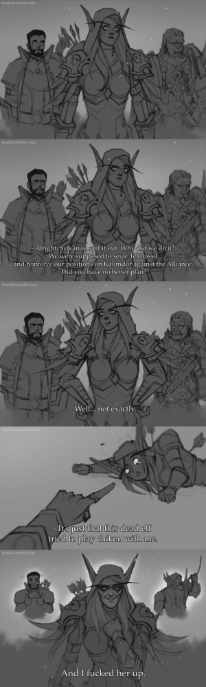 thirteenthatom:    (´。• ᵕ •。`)   English is not my native languageI hope I was able to convey the right meaning.: skailaid.tumblr.com   skailaid.tumblr.com  Alright, Sylvanas, spit it out. Why did we do it?  We were supposed to seize Teldrassil  and reinforce our positions on Kalimdor against the Alliance.  Did you have no better plan?   skailaid.tumblr.com  - Well.. not exactly.   skailaid.tumblr.com  - It's just that this dead elf  tried to play chiken with me.   skailaid.tumblr.com  And I fucked her up. thirteenthatom:    (´。• ᵕ •。`)   English is not my native languageI hope I was able to convey the right meaning.