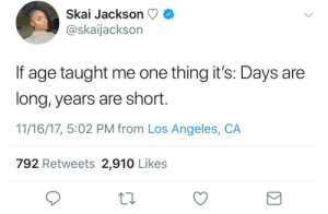 Apparently, Lmao, and Parents: Skal Jackson C)  @skaijackson  If age taught me one thing it's: Days are  long, years are short.  11/16/17, 5:02 PM from Los Angeles, CA  792 Retweets 2,910 Likes cheapwig:  c-bassmeow: marc-jcubs:   c-bassmeow: I need to meet her parents and give them my thanks. Cus wow isn't she like 19??   Yeah and apparently wiser, cuter, more successful than people my age AND her azealia banks clap back cured my asthma and still has me afraid of her powers lmao   she's 15   Even worse I fear she may take over the world. Maybe it's for the best tho