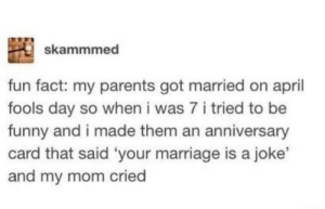 Funny, Marriage, and Parents: skammmed  fun fact: my parents got married on april  fools day so when i was 7 i tried to be  funny and i made them an anniversary  card that said 'your marriage is a joke'  nd my mom cried