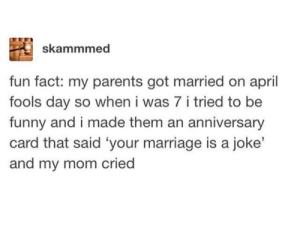 Funny, Marriage, and Parents: skammmed  fun fact: my parents got married on april  fools day so when i was 7 i tried to be  funny and i made them an anniversary  card that said 'your marriage is a joke'  and my mom cried Oh