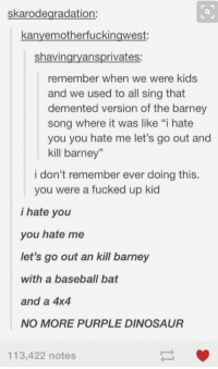 """i totally did this... https://t.co/jbuEDf6S01: skarodegradation:  kanvemotherfuckingwest:  shavingryansprivates:  remember when we were kids  and we used to all sing that  demented version of the barney  song where it was like """"i hate  you you hate me let's go out and  kill barney""""  i don't remember ever doing this.  you were a fucked up kid  i hate you  you hate me  let's go out an kill barney  with a baseball bat  and a 4x4  NO MORE PURPLE DINOSAUR  113,422 notes i totally did this... https://t.co/jbuEDf6S01"""