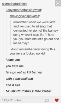 """Barney, Baseball, and Dinosaur: skarodegradation:  kanyemotherfuckingwest:  shavingryansprivates:  remember when we were kids  and we used to all sing that  demented version of the barney  song where it was like """"i hate  you you hate me let's go out and  kill barney""""  i don't remember ever doing this.  you were a fucked up kid  i hate you  you hate me  let's go out an kill barney  with a baseball bat  and a 4x4  NO MORE PURPLE DINOSAUR  113,422 notes i totally did this... https://t.co/OwNh8Sv2nD"""