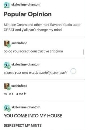Dank, Memes, and My House: skeleslime-phantom  Popular Opinion  Mint Ice Cream and other mint flavored foods taste  GREAT and y'all can't change my mind  sushinfood  op do you accept constructive criticism  skeleslime-phantom  choose your next words carefully, dear sushi  sushinfood  mint suck  skeleslime-phantom  YOU COME INTO MY HOUSE  DISRESPECT MY MINTS Anger is real by SkrooImperator MORE MEMES