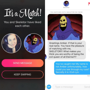 Gif, Queen, and Match: Skeletor  YOU MATCHED WITH SKELETOR ON 7/6/18  You and Skeletor have liked  each other.  Greetings Amber. If that is your  real name. You have the pleasure  of matching with me,  SKELETOR!!! What makes you  think you are worthy of being the  evil queen of all Eternia?!?  SEND MESSAGE  You've caught me! My name is  not Amber unfortunately, how  could you see through my ruse?  Secretly it is I Evil-Lyn.  KEEP SWIPING  Sen  GIF  Type a message  Send It's a Match! With Skeletor