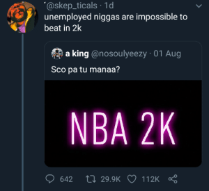 Blackpeopletwitter, Funny, and Nba: @skep_ticals 1d  unemployed niggas are impossible to  beat in 2k  a king @nosoulyeezy 01 Aug  Sco pa tu manaa?  NBA 2K  Ll 29.9K  642  112K They be practicing Golden State 24 hours a day.
