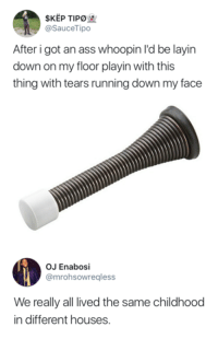 Ass, Running, and Got: SKEP TIPO  @SauceTipo  After i got an ass whoopin l'd be layin  down on my floor playin with this  thing with tears running down my face  OJ Enabosi  @mrohsowregless  We really all lived the same childhood  in different houses.