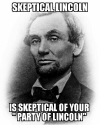 "SKEPTICAL LINCOLN  ISSKEPTICAL OF YOUR  PARTY OF LINCOLN We have been here and done this before.   Between 1845 and 1854, over three million immigrants arrived here in the United States. Over 40% of them were Irish Catholics fleeing the ravages of the Great Potato Famine. Another 40% were Germans fleeing the repression and backlash after the failed revolutions that swept Europe in 1848.   Added to this was the growing dispute over the expansion of slavery.   Here in the U.S., they were greeted by suspicion and outright intolerance, and by the Know Nothing Party, that had risen from the ashes of the old Whig Party after the election of 1852. The Know Nothing's main platform plank declared that only Protestant born citizens should be elected to public office. Their party slogan : ""Americans Only Shall Govern America.""  The Know Nothings grew like wildfire, springing from a small regional group based in New York to over a million members by 1854. They wrapped themselves in the flag, loudly proclaimed their ""America for Americans"" ideology, and shook the foundations of our Republic.   Does any of this sound a little bit familiar?   The OTHER party that rose out of the ashes of the Whig Party was the Republican party. Their greatest spokesman turned out to be a little known one term Congressman from Illinois.   ""As a nation, we began by declaring that ""all men are created equal."" We now practically read it ""all men are created equal, except Negroes."" When the Know- Nothings get control, it will read ""all men are created equal, except negroes, and foreigners, and Catholics.""   The Mic drop of it's time (1855), Lincoln's thoughts, writing, and speeches shaped the Republican party and ultimately the United States itself. A legacy that all Americans should be justly proud of, and that has been high jacked by the  self appointed heirs to that mighty tradition.  The current Republican party President? ""I can be presidential more than anybody...more presidential than anybody other than the great Abe Lincoln. He was very presidential, right?"" (2016)  Perhaps we should ask the man himself, a giant when compared to the pygmy currently occupying the White House.   ""When it comes to this I should prefer emigrating to some country where they make no pretence of loving liberty - to Russia, for instance, where despotism can be taken pure, without the base alloy of hypocrisy.""  Russia, huh? It's almost like he KNEW.   The Party of Lincoln has become the Know - Nothing party of the 21st century. They mark housewives and cancer victims as enemies of the Republic, in their attempt to decree that ""Americans Only Shall Govern Americans"", while denying the rights and basic humanity of their countrymen and it's immigrants.   We have been here and have done this before."