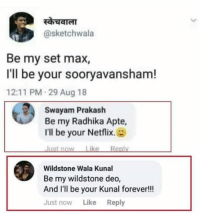 Be my Engineering, I'll be your Backlog 😝😝  Keep it going...: @sketchwala  Be my set max,  I'll be your sooryavansham!  12:11 PM 29 Aug 18  Swayam Prakash  Be my Radhika Apte,  I'll be your Netflix.  Just now Like Reply  Wildstone Wala Kunal  Be my wildstone deo,  And I'll be your Kunal forever!!  Just now Like Reply Be my Engineering, I'll be your Backlog 😝😝  Keep it going...