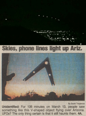 """unexplained-events:  The Phoenix LightsOne of the most debated UFO sightings of all time occurred in Phoenix, Arizona, and Sonora, Mexico on Thursday, March 13th, 1997. Thousands of people reported a V formation of five lights flying across that emitted no sound or other form of detection.The governor at the time was also a witness to this event and several years after the event he described what he saw as  """"otherworldly.""""There was also a second report of strange lights seen in the sky. The US Air-Force identified those as flares, but the""""V"""" shaped sighting has never been explained.: Skies, phone lines light up Ariz.  By Scott Troyanos  Unidentified: For 106 minutes on March 13, people saw  something like this V-shaped object flying over Arizona.  UFOS? The only thing certain is that it still haunts them. 4A. unexplained-events:  The Phoenix LightsOne of the most debated UFO sightings of all time occurred in Phoenix, Arizona, and Sonora, Mexico on Thursday, March 13th, 1997. Thousands of people reported a V formation of five lights flying across that emitted no sound or other form of detection.The governor at the time was also a witness to this event and several years after the event he described what he saw as  """"otherworldly.""""There was also a second report of strange lights seen in the sky. The US Air-Force identified those as flares, but the""""V"""" shaped sighting has never been explained."""