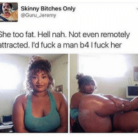 """This guys name is """"Skinny Bitches Only"""" he had already lost my respect when I saw that name then he had the audacity to call this beautiful girl """"fat"""".: Skinny Bitches Only  Jeremy  She too fat. Hell nah. Not even remotely  attracted. I'd fuck a man b4 l fuck her This guys name is """"Skinny Bitches Only"""" he had already lost my respect when I saw that name then he had the audacity to call this beautiful girl """"fat""""."""