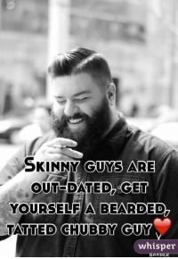 """Female humans: Skinny guys are outdated! Get an overweight guy, like me!"": SKINNY GUYS ARE  OUTDATED GET  YOURSELF A BEARDED  TATTED CHUBBY GUY  whisper  BAKBE ""Female humans: Skinny guys are outdated! Get an overweight guy, like me!"""