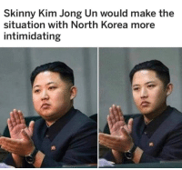 Kim Jong-un: Skinny Kim Jong Un would make the  situation with North Korea more  intimidating
