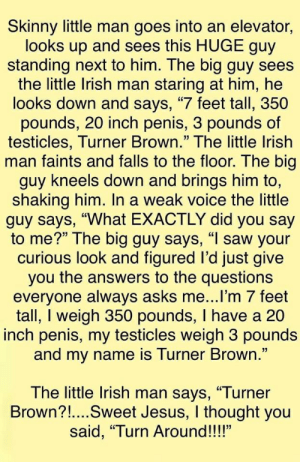 """Irish, Jesus, and Saw: Skinny little man goes into an elevator,  looks up and sees this HUGE guy  standing next to him. The big guy sees  the little Irish man staring at him, he  looks down and says, """"7 feet tall, 350  pounds, 20 inch penis, 3 pounds of  testicles, Turner Brown."""" The little Irish  man faints and falls to the floor. The big  guy kneels down and brings him to,  shaking him. In a weak voice the little  guy says, """"What EXACTLY did you say  to me?"""" The big guy says, """"I saw your  curious look and figured I'd just give  you the answers to the questions  everyone always asks me...lI'm 7 feet  tall, I weigh 350 pounds, I have a 20  inch penis, my testicles weigh 3 pounds  and my name is Turner Brown.""""  The little Irish man says, """"Turner  Brown?!...Sweet Jesus, I thought you  said, """"Turn Around!!!"""""""