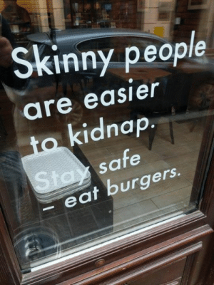 Stay Safe: Skinny peop  are easier  to kidnap.  Stay safe  eat burgers.