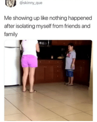 Family, Friends, and Skinny: @skinny  que  Me showing up like nothing happened  after isolating myself from friends and  family 😂😂😂😂😂😂