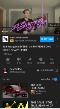 Ford Escape: Skip ad I  THIS GUY  Gu  023 oCOPYSTRIK  PewDiePie Merch  SHOP NOW  困represent.com/pewai  Ad  Scariest game EVER in the UNIVERSE OwO  SUPER SCARY EXTRA  1.7M views  185K  2.1K  Share Download Save  PewDiePie  81M subscribers  O SUBSCRIBED  Up next  Autoplay  The 2018  Ford Escape  Ad  605K views  FordCanada  5:29  THIS GAME IS THE  TRUE MEANING OF