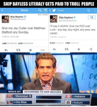 Stop Skip Bayless: SKIP BAYLESS LITERALYGETS PAID TO TROLL PEOPLE  Tweet  Tweet  ONFL MEMES  Skip Bayless  Skip Bayless  @RealSkipBayless  RealSkip Bayless  I'll say it AGAIN: Give me RG3 over  Give me Jay Cutler over Matthew  Luck any day, any night, any year, any  Stafford any Sunday.  career.  11/26/14, 10:19 AM  7:02 PM-14 Oct 12  5,220  ETS 1,884  FAVORITES  1,268  RETWEETS 1,078  FAVORITES  WHOS IN?  ACCORDING TO SKIP BAYLESS  1 Mississippi St  2 Alabama  or 4 Ole Miss  BAuburn Stop Skip Bayless