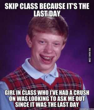 Friend made me aware of this after the fact. Have no way of contacting her.: SKIP CLASS BECAUSE IT'S THE  LAST DAY  GIRL IN CLASS WHO IVE HAD A CRUSH  ON WAS LOOKING TO ASK ME OUT  SINCE IT WAS THE LAST DAY  MEMEFUL COM Friend made me aware of this after the fact. Have no way of contacting her.