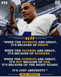 "Memes, Absurd, and Absurdism: SKIP  FS1  SHANNON  WHEN THE  PATRIOTS  ARE GREAT,  IT'S BECAUSE OF  BRADY.  WHEN THE  PACKERS ARE GREAT  IT'S BECAUSE OF  RODGERS  WHEN THE  COWBOYS  ARE GREAT,  IT'S NOT BECAUSE OF  DAK.  IT'S BECAUSE OF THE RIGHT GUARD  IT'S JUST ABSURDITY.""  NICK WRIGHT 😳  - Jeeno"