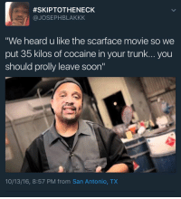 "Blackpeopletwitter, Scarface, and Soon...:  #SKIPTOTHENECK  @JOSEPHBLAKKK  ""We heard u like the scarface movie so we  put 35 kilos of cocaine in your trunk... you  should prolly leave soon""  10/13/16, 8:57 PM from San Antonio, TX <p>Yo dawg&hellip; (via /r/BlackPeopleTwitter)</p>"