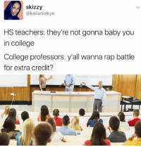 Rap Battle, Dank Memes, and Rap Battles: skizzy  (a kailaniskye  HS teachers: they're not gonna baby you  in college  College professors: y'all wanna rap battle  for extra credit?  Ewitter: kailaniskye College is so lit. (Looks left, then right) too lit...