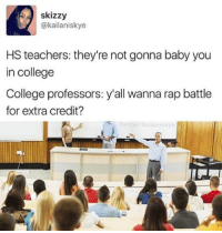 Memes, Rap Battle, and Rap Battles: skizzy  @kailaniskye  HS teachers: they're not gonna baby you  in college  College professors: y'all wanna rap battle  for extra credit?  Twitter kallan skye True