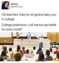 Memes, Rap Battle, and Rap Battles: skizzy  @kailaniskye  HS teachers: they're not gonna baby you  in college  College professors: y'all wanna rap battle  for extra credit?  Twitter: kailaniskye 1 like = 1 PRAY FOR MY MATH TEST