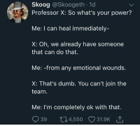 Dumb, Power, and Can: Skoog @Skoogeth . 1d  Professor X: So what's your power?  Me: I can heal immediately-  X: Oh, we already have someone  that can do that.  Me: -from any emotional wounds.  X: That's dumb. You can't join the  team  Me: I'm completely ok with that.  939 t04,550 31.9K That's aight via /r/wholesomememes https://ift.tt/2PpIrqN